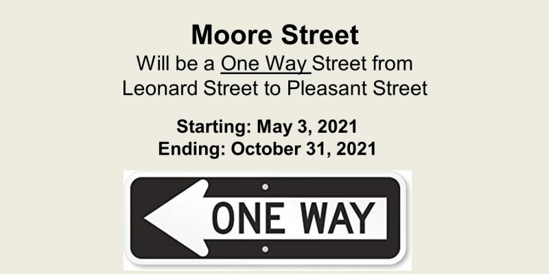 Moore Street Will be a One Way Street from Leonard Street to Pleasant Street - Starting: May 3, 2021 Ending: October 31, 2021